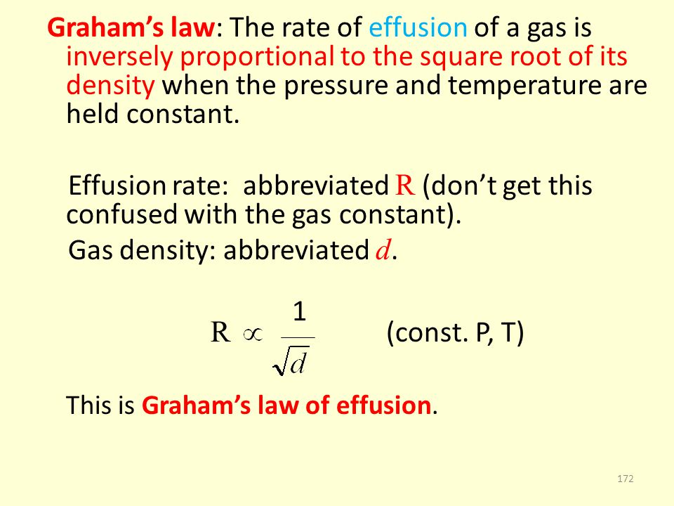 Grahams law: The rate of effusion of a gas is inversely proportional to the square root of its density when the pressure and temperature are held cons