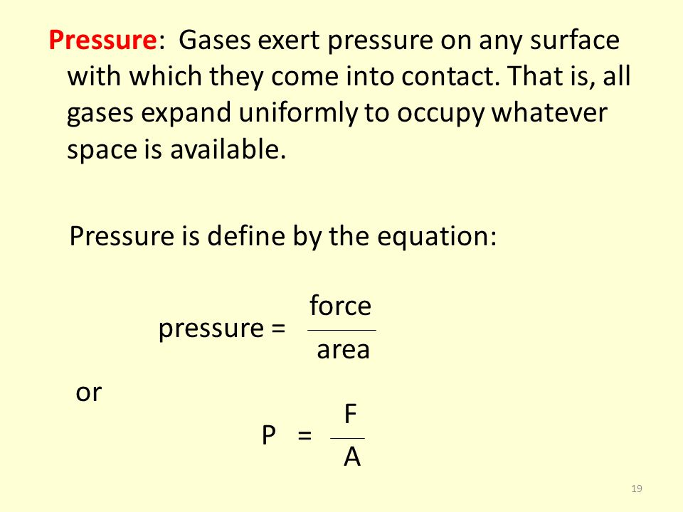 Pressure: Gases exert pressure on any surface with which they come into contact. That is, all gases expand uniformly to occupy whatever space is avail