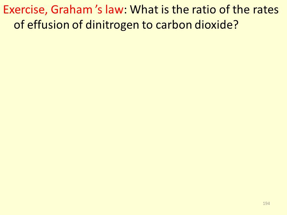 Exercise, Graham s law: What is the ratio of the rates of effusion of dinitrogen to carbon dioxide? 194
