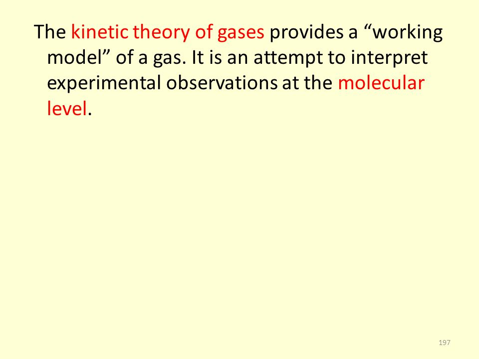 The kinetic theory of gases provides a working model of a gas. It is an attempt to interpret experimental observations at the molecular level. 197