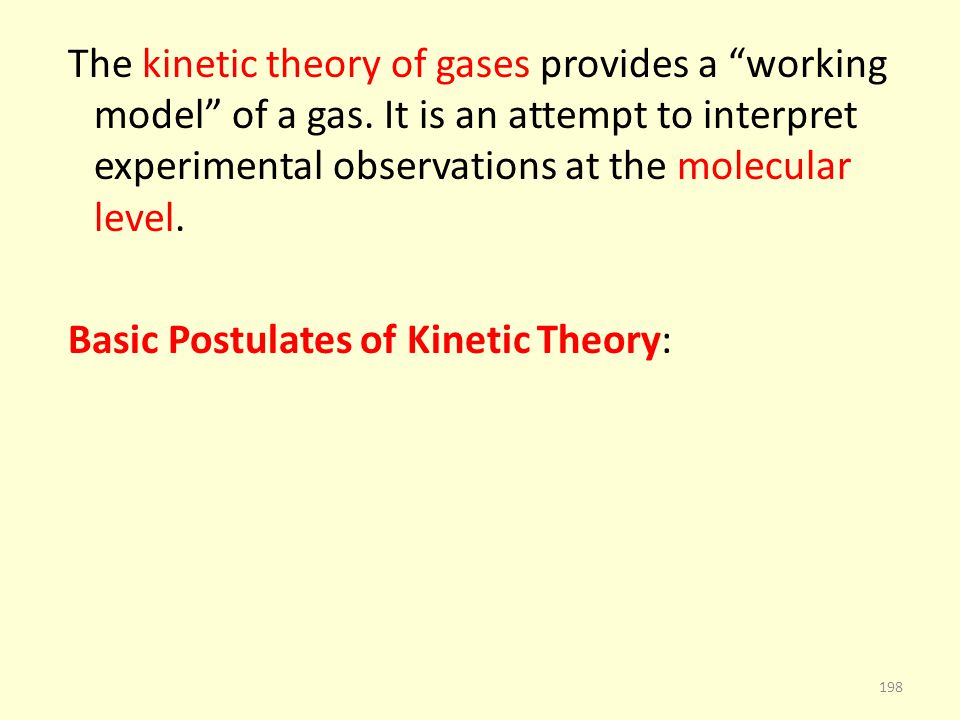 The kinetic theory of gases provides a working model of a gas. It is an attempt to interpret experimental observations at the molecular level. Basic P