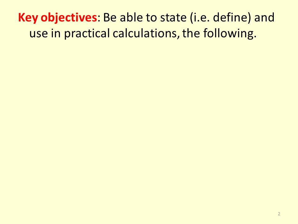 Key objectives: Be able to state (i.e. define) and use in practical calculations, the following. 2