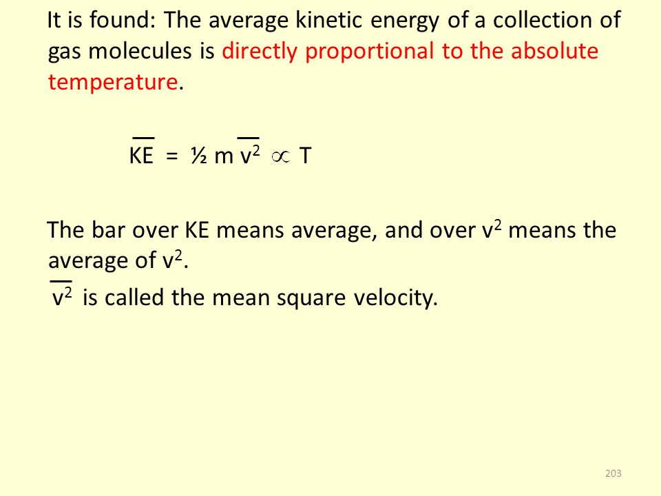 It is found: The average kinetic energy of a collection of gas molecules is directly proportional to the absolute temperature. KE = ½ m v 2 T The bar
