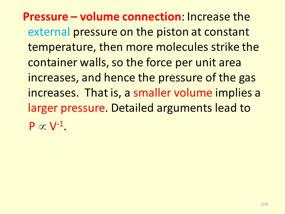 Pressure – volume connection: Increase the external pressure on the piston at constant temperature, then more molecules strike the container walls, so