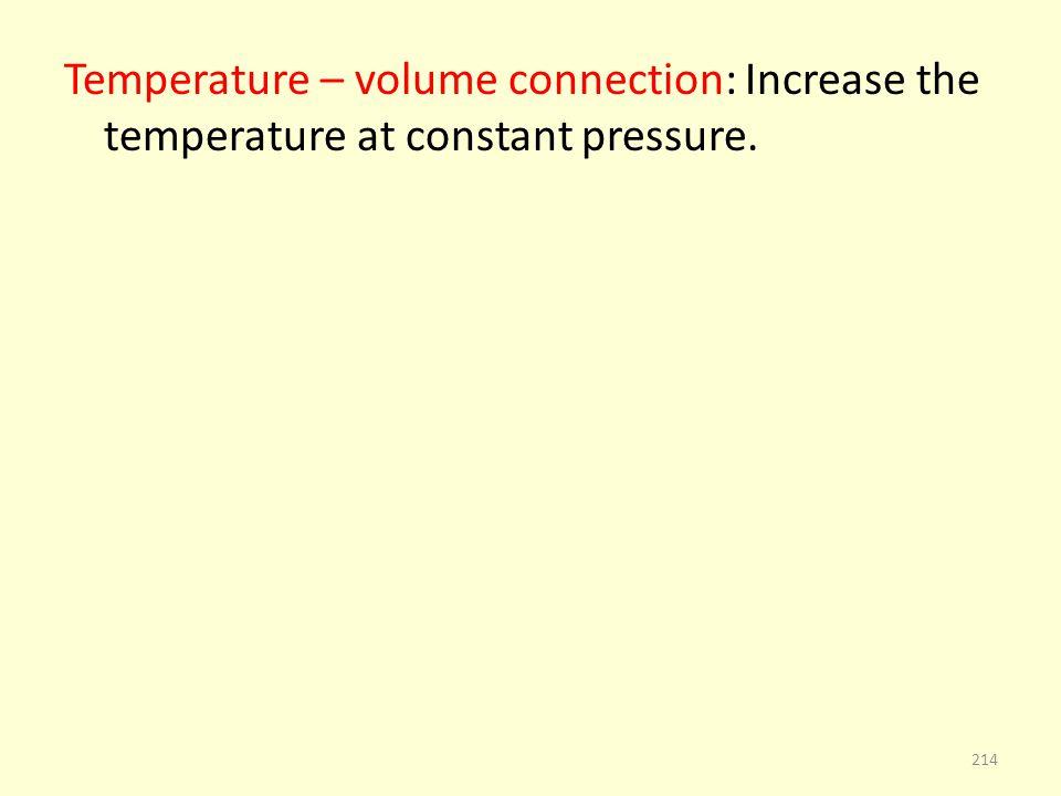 Temperature – volume connection: Increase the temperature at constant pressure. 214