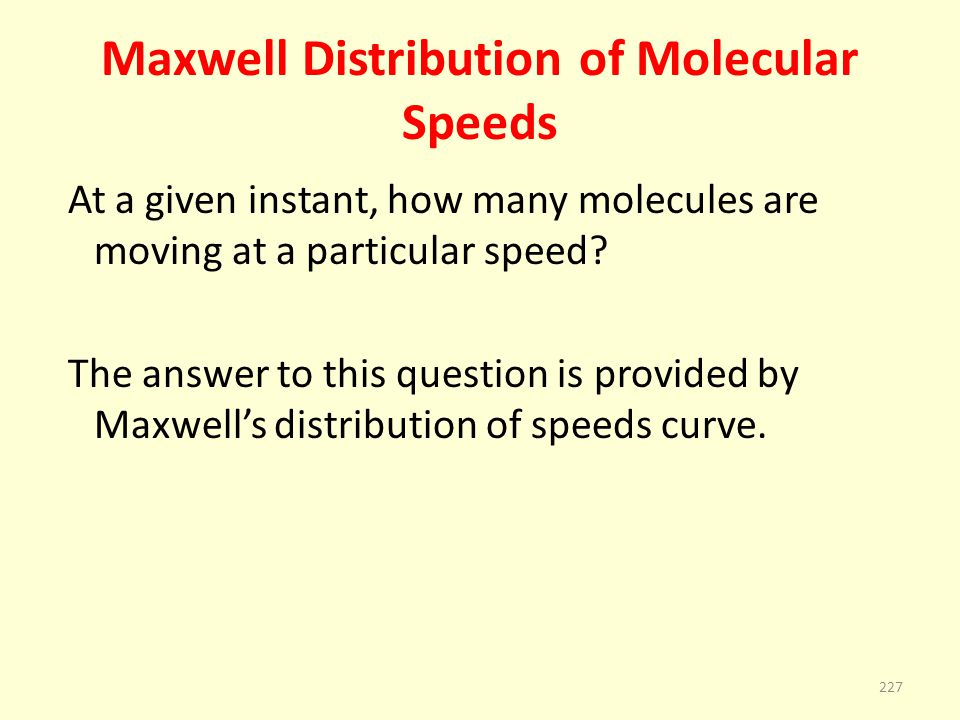 Maxwell Distribution of Molecular Speeds At a given instant, how many molecules are moving at a particular speed? The answer to this question is provi