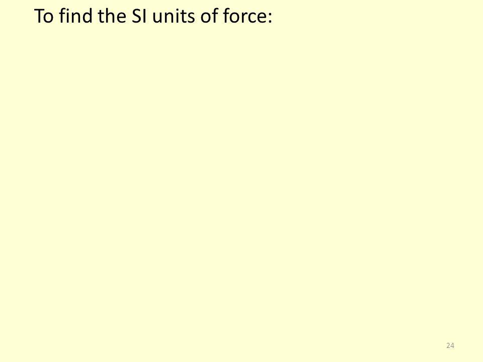 To find the SI units of force: 24