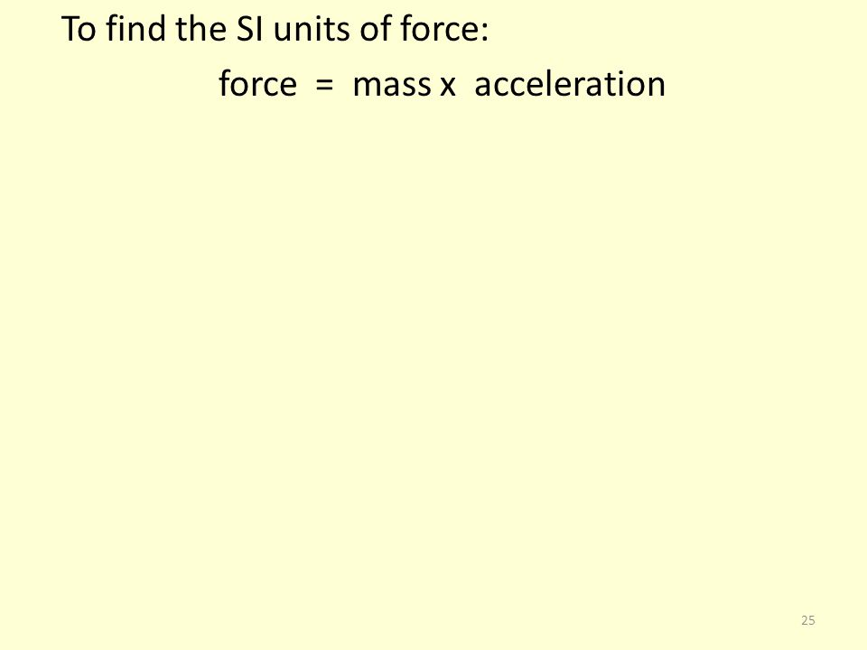 To find the SI units of force: force = mass x acceleration 25