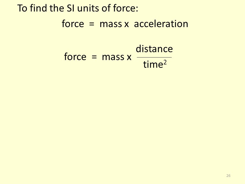 To find the SI units of force: force = mass x acceleration distance force = mass x time 2 26