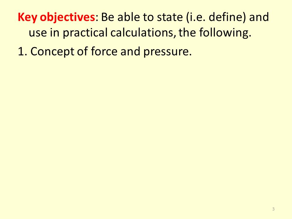 Key objectives: Be able to state (i.e. define) and use in practical calculations, the following. 1. Concept of force and pressure. 3