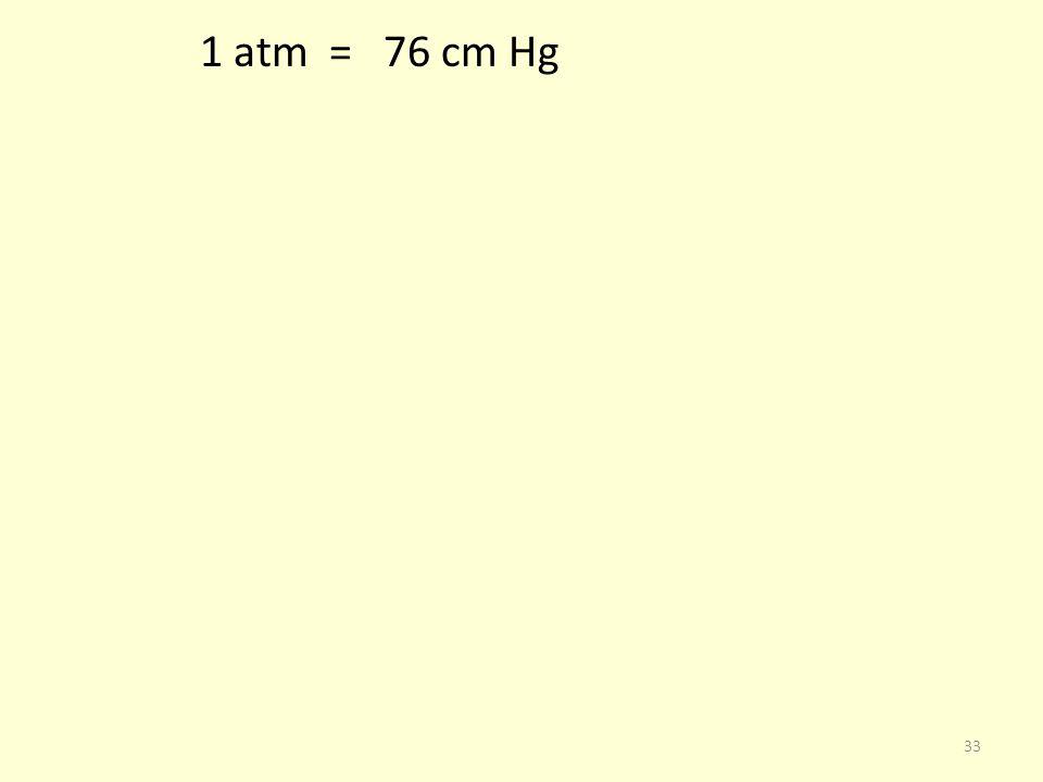 1 atm = 76 cm Hg 33