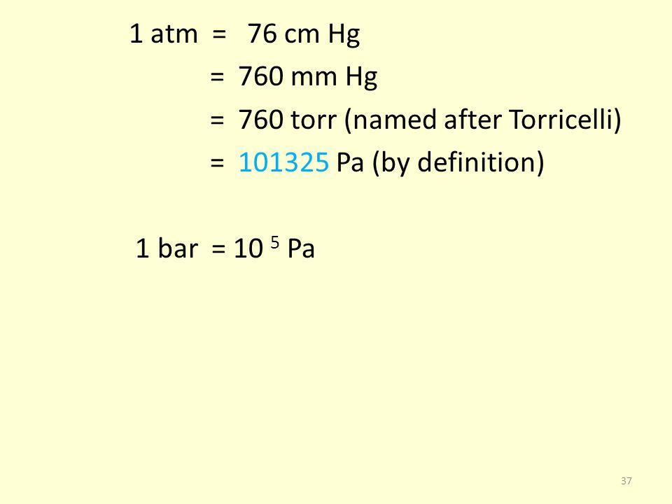 1 atm = 76 cm Hg = 760 mm Hg = 760 torr (named after Torricelli) = 101325 Pa (by definition) 1 bar = 10 5 Pa 37