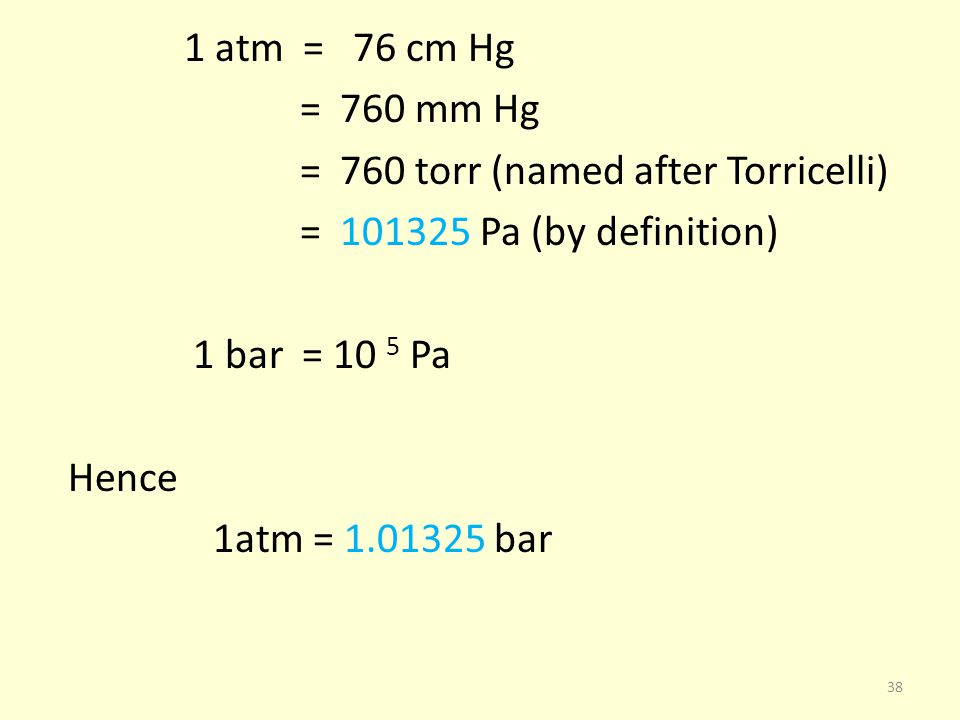 1 atm = 76 cm Hg = 760 mm Hg = 760 torr (named after Torricelli) = 101325 Pa (by definition) 1 bar = 10 5 Pa Hence 1atm = 1.01325 bar 38