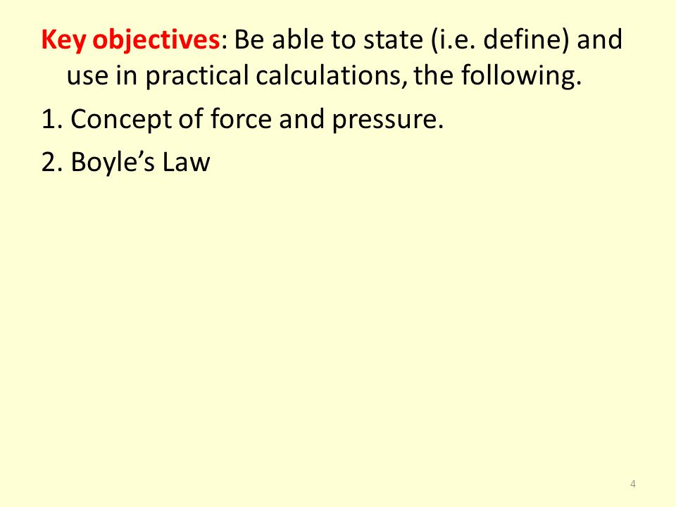 Key objectives: Be able to state (i.e. define) and use in practical calculations, the following. 1. Concept of force and pressure. 2. Boyles Law 4