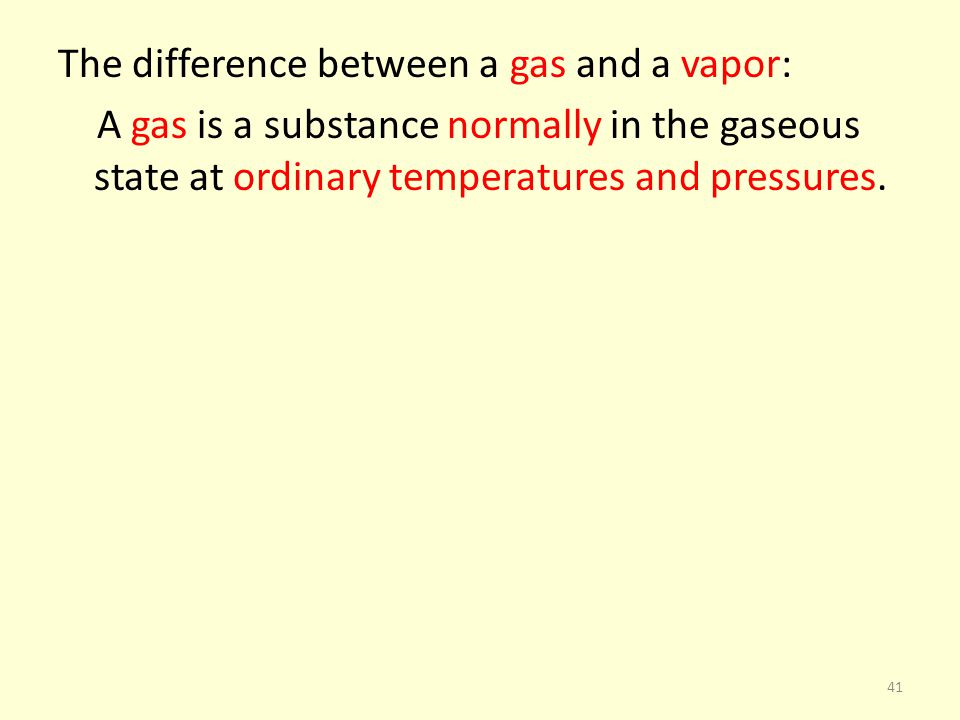 The difference between a gas and a vapor: A gas is a substance normally in the gaseous state at ordinary temperatures and pressures. 41