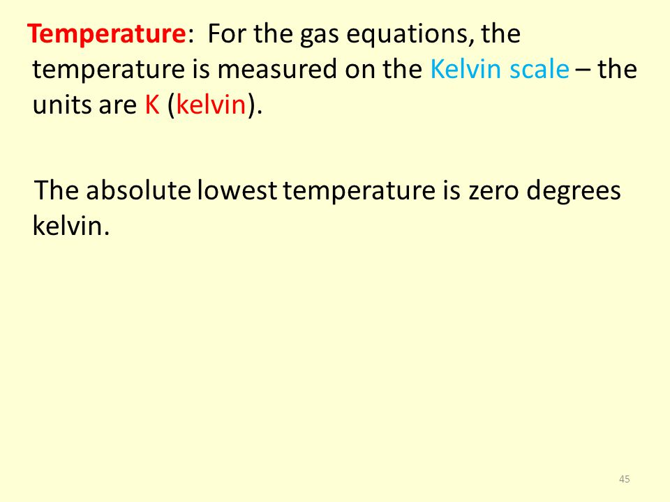 Temperature: For the gas equations, the temperature is measured on the Kelvin scale – the units are K (kelvin). The absolute lowest temperature is zer