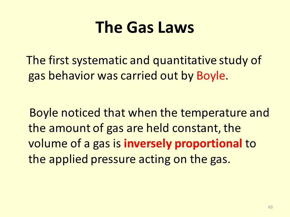 The Gas Laws The first systematic and quantitative study of gas behavior was carried out by Boyle. Boyle noticed that when the temperature and the amo