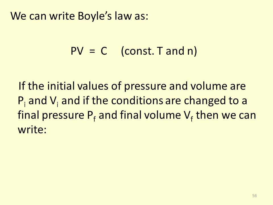 We can write Boyles law as: PV = C (const. T and n) If the initial values of pressure and volume are P i and V i and if the conditions are changed to