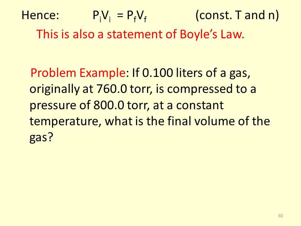 Hence: P i V i = P f V f (const. T and n) This is also a statement of Boyles Law. Problem Example: If 0.100 liters of a gas, originally at 760.0 torr,
