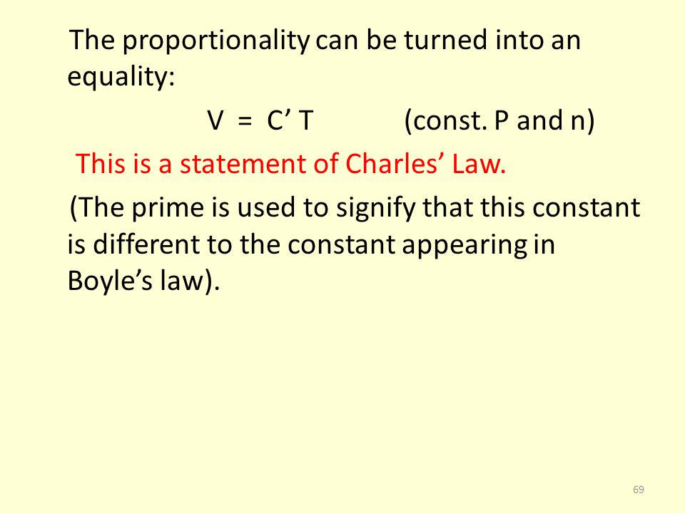 The proportionality can be turned into an equality: V = C T (const. P and n) This is a statement of Charles Law. (The prime is used to signify that th