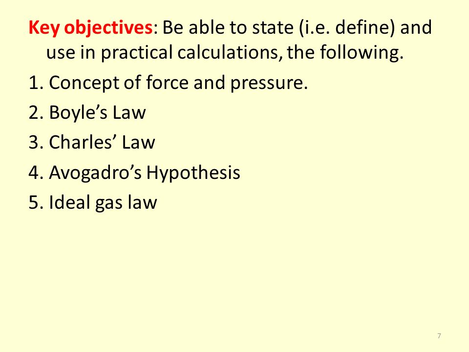 Key objectives: Be able to state (i.e. define) and use in practical calculations, the following. 1. Concept of force and pressure. 2. Boyles Law 3. Ch