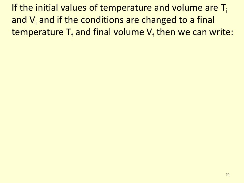 If the initial values of temperature and volume are T i and V i and if the conditions are changed to a final temperature T f and final volume V f then