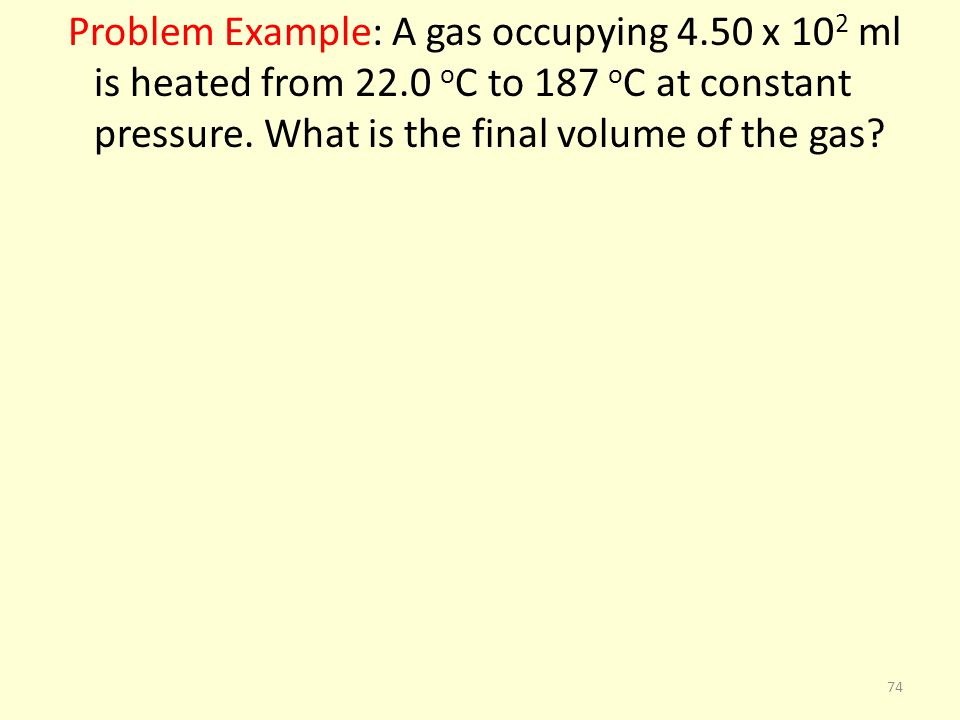 Problem Example: A gas occupying 4.50 x 10 2 ml is heated from 22.0 o C to 187 o C at constant pressure. What is the final volume of the gas? 74