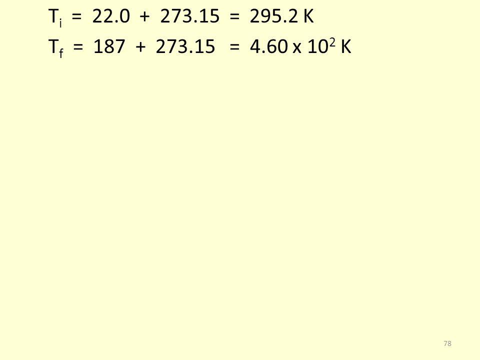 T i = 22.0 + 273.15 = 295.2 K T f = 187 + 273.15 = 4.60 x 10 2 K 78