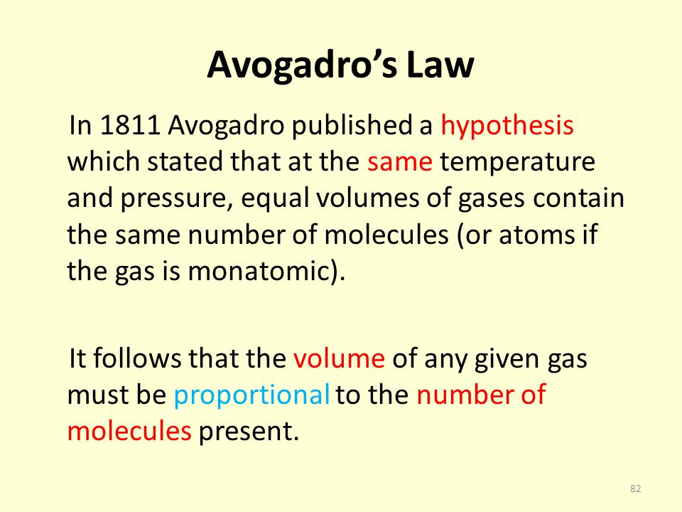 Avogadros Law In 1811 Avogadro published a hypothesis which stated that at the same temperature and pressure, equal volumes of gases contain the same