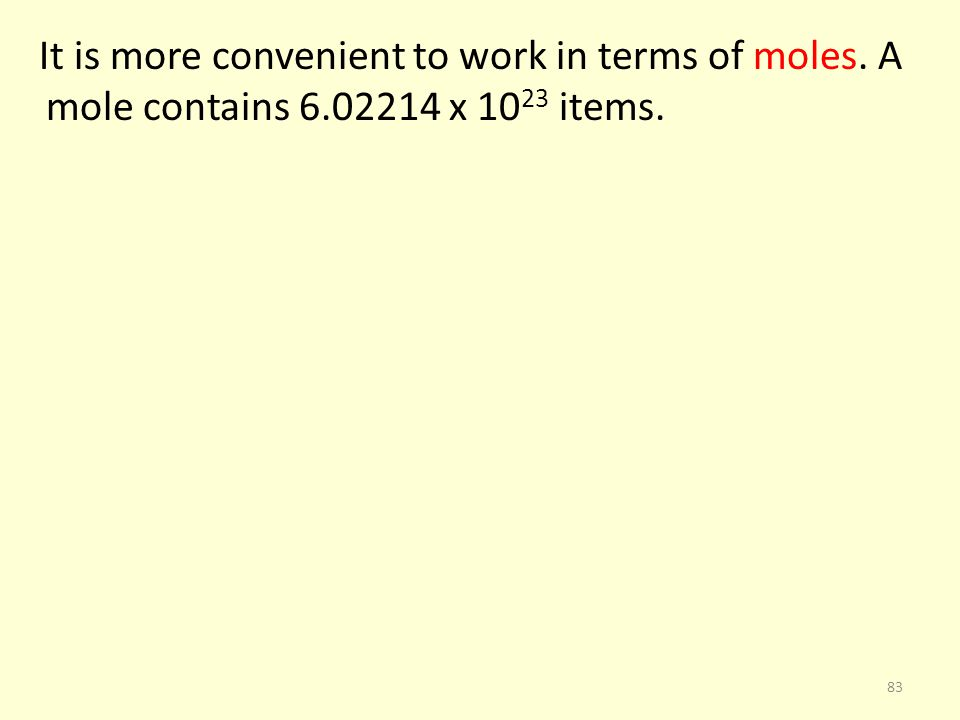 It is more convenient to work in terms of moles. A mole contains 6.02214 x 10 23 items. 83