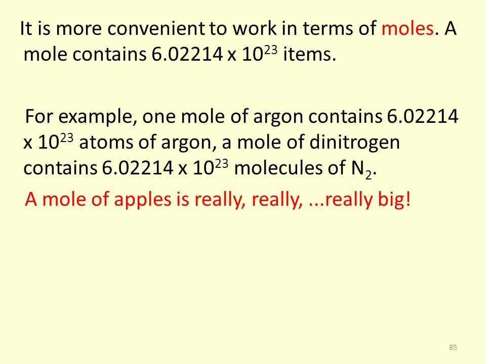 It is more convenient to work in terms of moles. A mole contains 6.02214 x 10 23 items. For example, one mole of argon contains 6.02214 x 10 23 atoms
