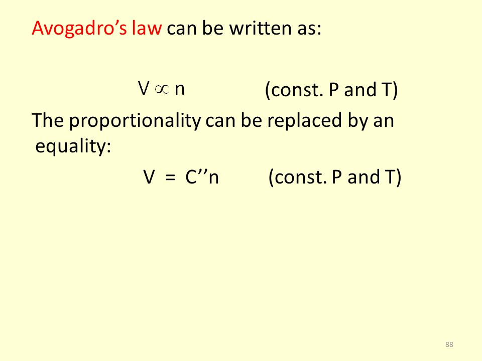 Avogadros law can be written as: (const. P and T) The proportionality can be replaced by an equality: V = Cn (const. P and T) 88