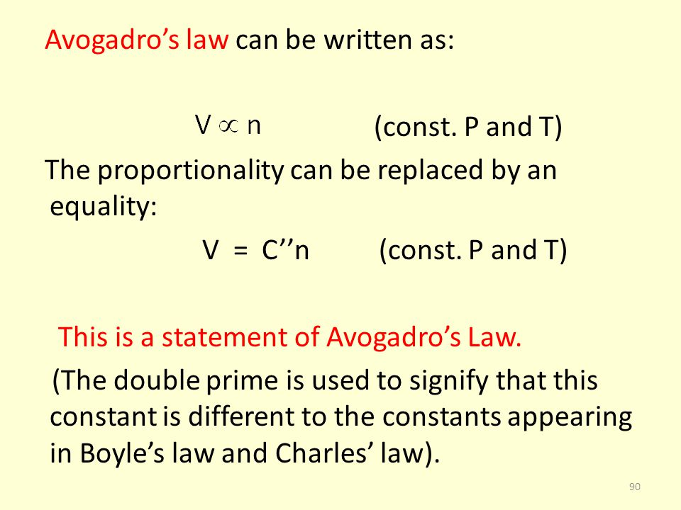 Avogadros law can be written as: (const. P and T) The proportionality can be replaced by an equality: V = Cn (const. P and T) This is a statement of A