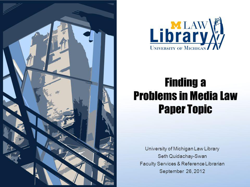 Finding a Problems in Media Law Paper Topic University of Michigan Law Library Seth Quidachay-Swan Faculty Services & Reference Librarian September 26, 2012