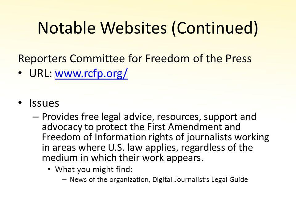 Notable Websites (Continued) Reporters Committee for Freedom of the Press URL: www.rcfp.org/www.rcfp.org/ Issues – Provides free legal advice, resources, support and advocacy to protect the First Amendment and Freedom of Information rights of journalists working in areas where U.S.