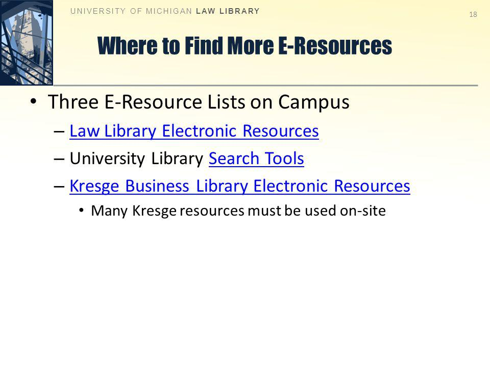 Where to Find More E-Resources Three E-Resource Lists on Campus – Law Library Electronic Resources Law Library Electronic Resources – University Library Search ToolsSearch Tools – Kresge Business Library Electronic Resources Kresge Business Library Electronic Resources Many Kresge resources must be used on-site UNIVERSITY OF MICHIGAN LAW LIBRARY 18