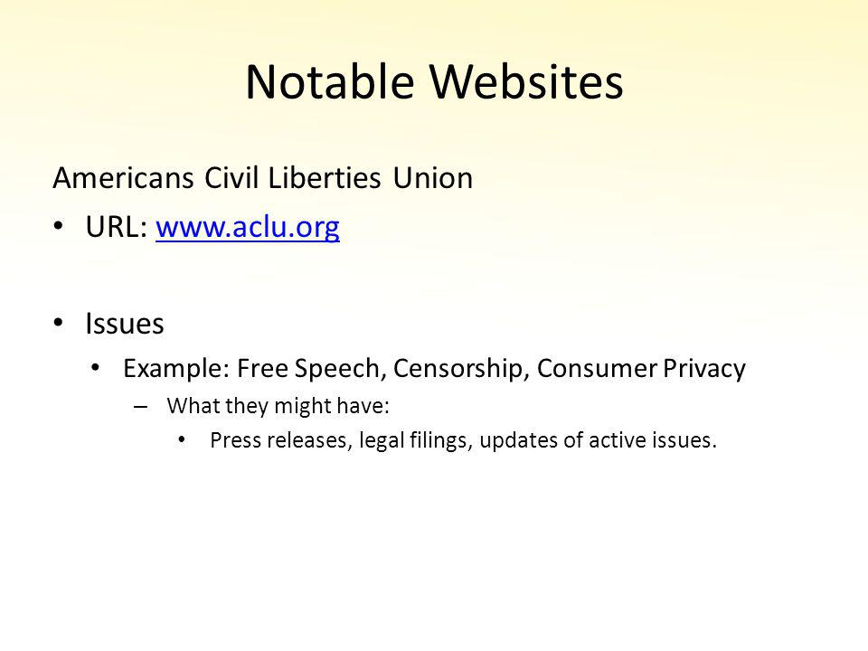 Notable Websites Americans Civil Liberties Union URL: www.aclu.orgwww.aclu.org Issues Example: Free Speech, Censorship, Consumer Privacy – What they might have: Press releases, legal filings, updates of active issues.