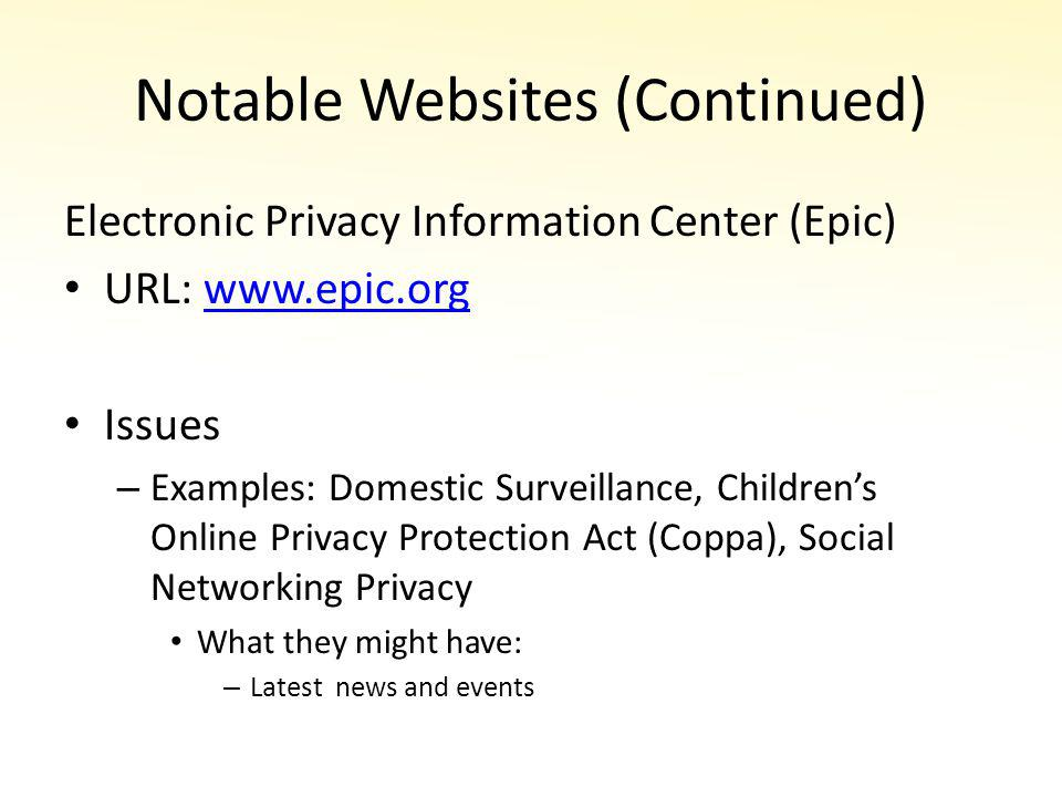 Notable Websites (Continued) Electronic Privacy Information Center (Epic) URL: www.epic.orgwww.epic.org Issues – Examples: Domestic Surveillance, Childrens Online Privacy Protection Act (Coppa), Social Networking Privacy What they might have: – Latest news and events