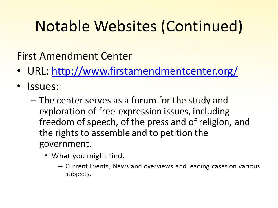 Notable Websites (Continued) First Amendment Center URL: http://www.firstamendmentcenter.org/http://www.firstamendmentcenter.org/ Issues: – The center serves as a forum for the study and exploration of free-expression issues, including freedom of speech, of the press and of religion, and the rights to assemble and to petition the government.