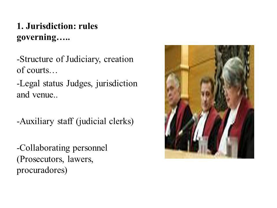 1. Jurisdiction: rules governing….. -Structure of Judiciary, creation of courts… -Legal status Judges, jurisdiction and venue.. -Auxiliary staff (judi
