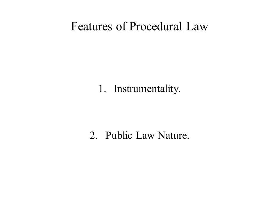 Features of Procedural Law 1.Instrumentality. 2.Public Law Nature.