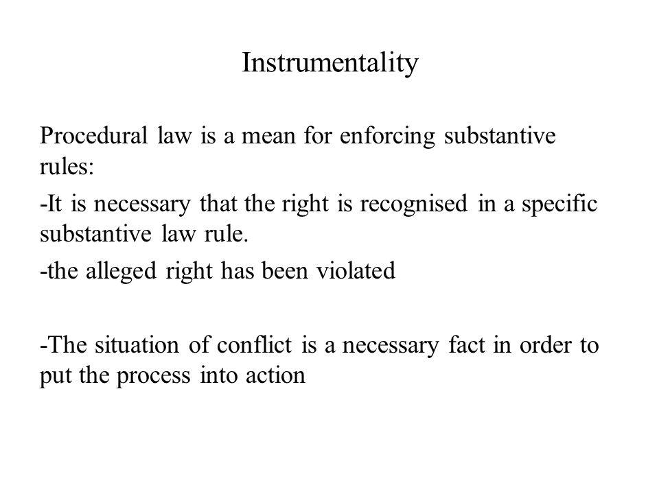Instrumentality Procedural law is a mean for enforcing substantive rules: -It is necessary that the right is recognised in a specific substantive law