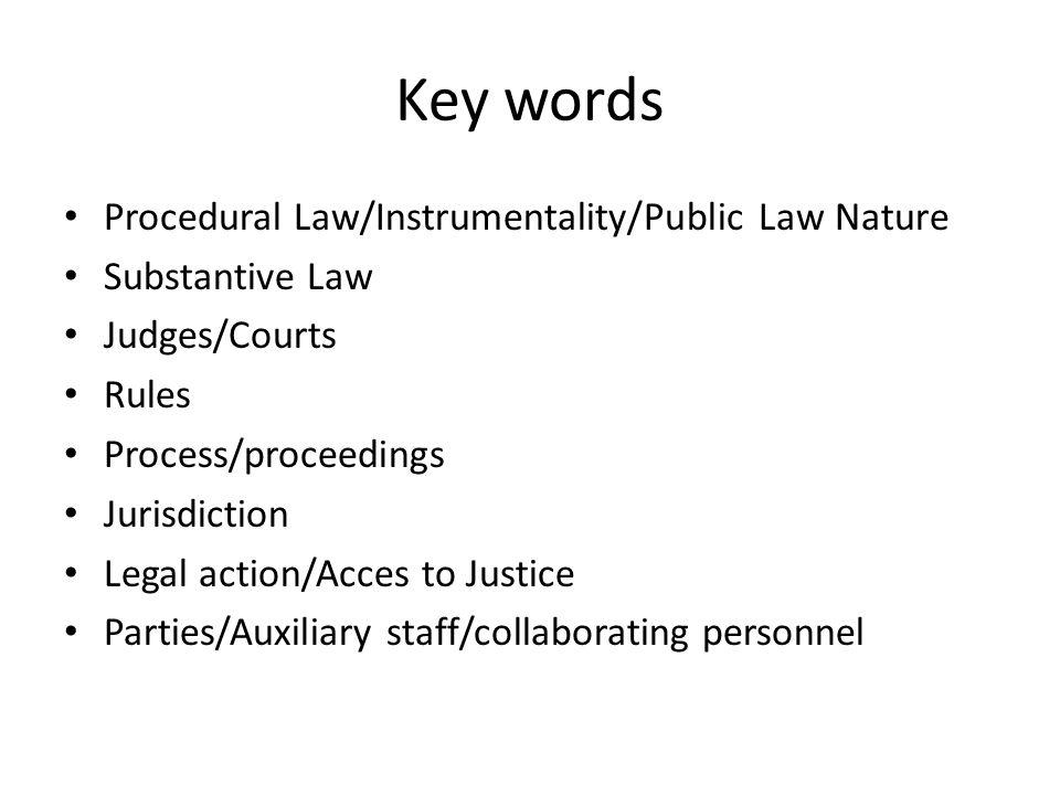 Key words Procedural Law/Instrumentality/Public Law Nature Substantive Law Judges/Courts Rules Process/proceedings Jurisdiction Legal action/Acces to