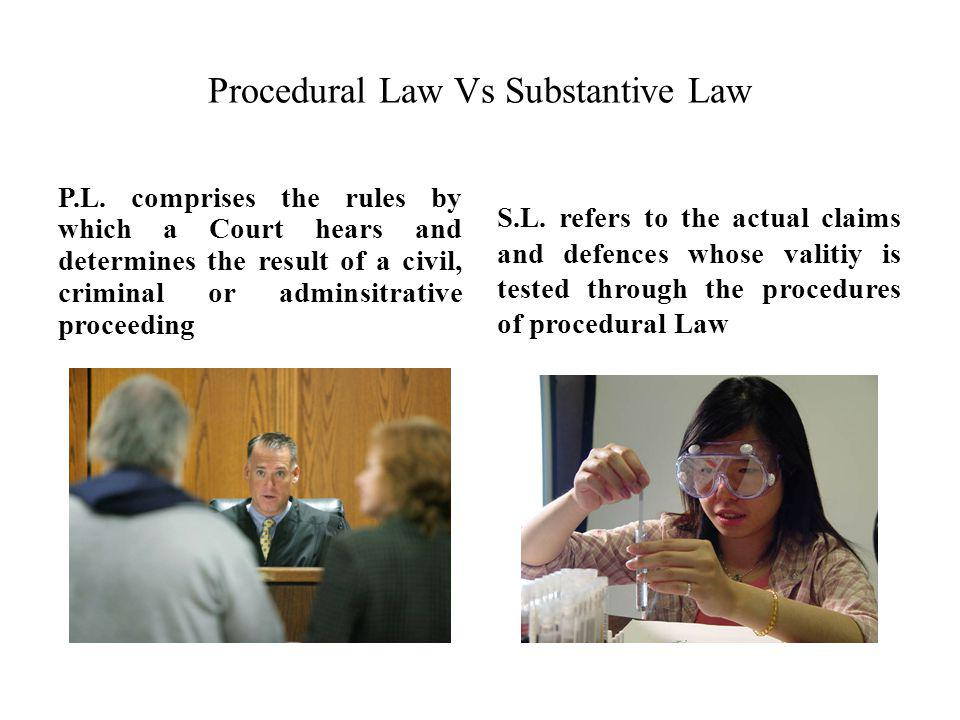 Procedural Law Vs Substantive Law P.L. comprises the rules by which a Court hears and determines the result of a civil, criminal or adminsitrative pro
