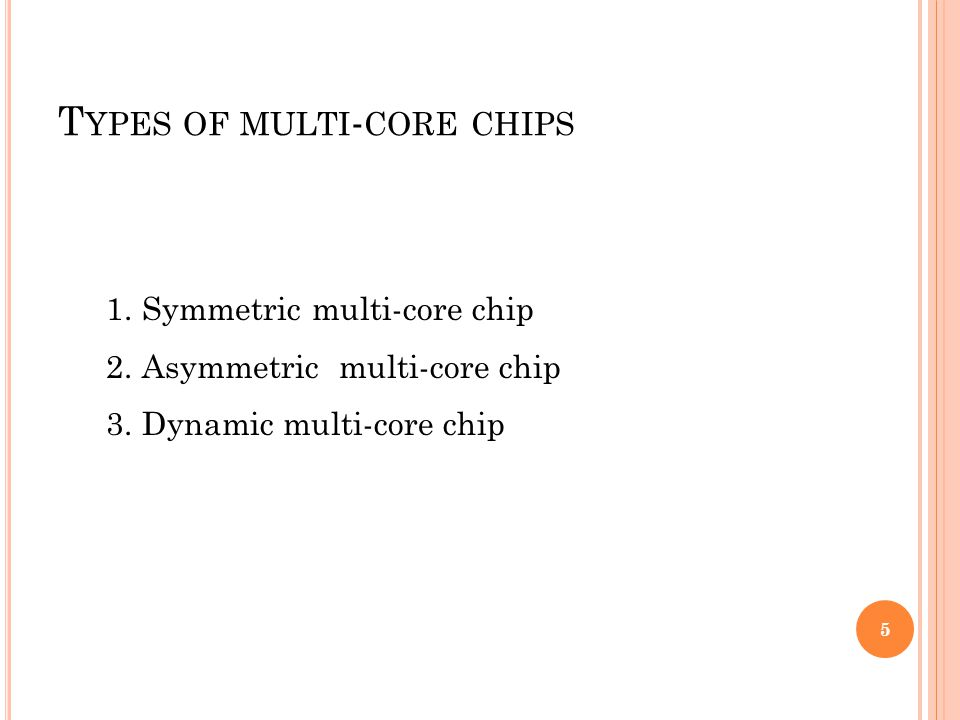 T YPES OF MULTI - CORE CHIPS 1.Symmetric multi-core chip 2.Asymmetric multi-core chip 3.Dynamic multi-core chip 5