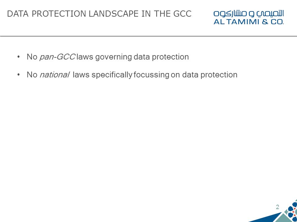 2 DATA PROTECTION LANDSCAPE IN THE GCC No pan-GCC laws governing data protection No national laws specifically focussing on data protection