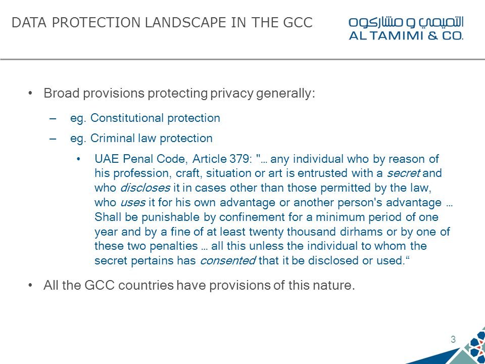 3 DATA PROTECTION LANDSCAPE IN THE GCC Broad provisions protecting privacy generally: – eg. Constitutional protection – eg. Criminal law protection UA