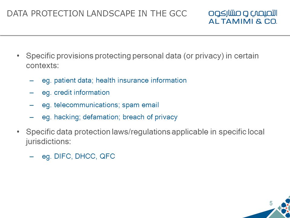 5 DATA PROTECTION LANDSCAPE IN THE GCC Specific provisions protecting personal data (or privacy) in certain contexts: – eg.
