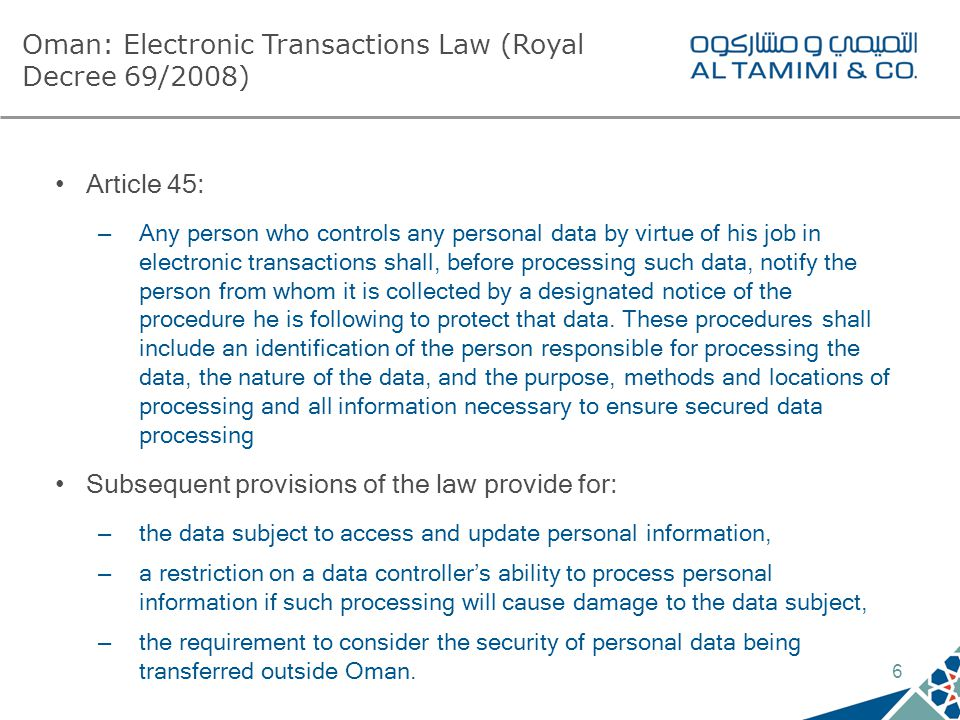6 Oman: Electronic Transactions Law (Royal Decree 69/2008) Article 45: – Any person who controls any personal data by virtue of his job in electronic transactions shall, before processing such data, notify the person from whom it is collected by a designated notice of the procedure he is following to protect that data.