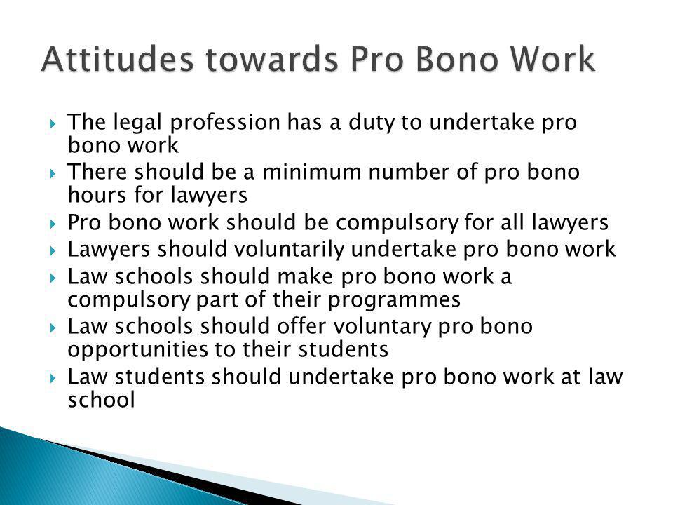 The legal profession has a duty to undertake pro bono work There should be a minimum number of pro bono hours for lawyers Pro bono work should be compulsory for all lawyers Lawyers should voluntarily undertake pro bono work Law schools should make pro bono work a compulsory part of their programmes Law schools should offer voluntary pro bono opportunities to their students Law students should undertake pro bono work at law school